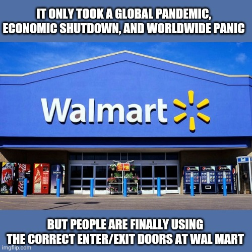 One positive benefit of the COVID panic... |  IT ONLY TOOK A GLOBAL PANDEMIC, ECONOMIC SHUTDOWN, AND WORLDWIDE PANIC; BUT PEOPLE ARE FINALLY USING THE CORRECT ENTER/EXIT DOORS AT WAL MART | image tagged in people of walmart,welcome to walmart,covid-19,positive thinking,stay positive,memes | made w/ Imgflip meme maker