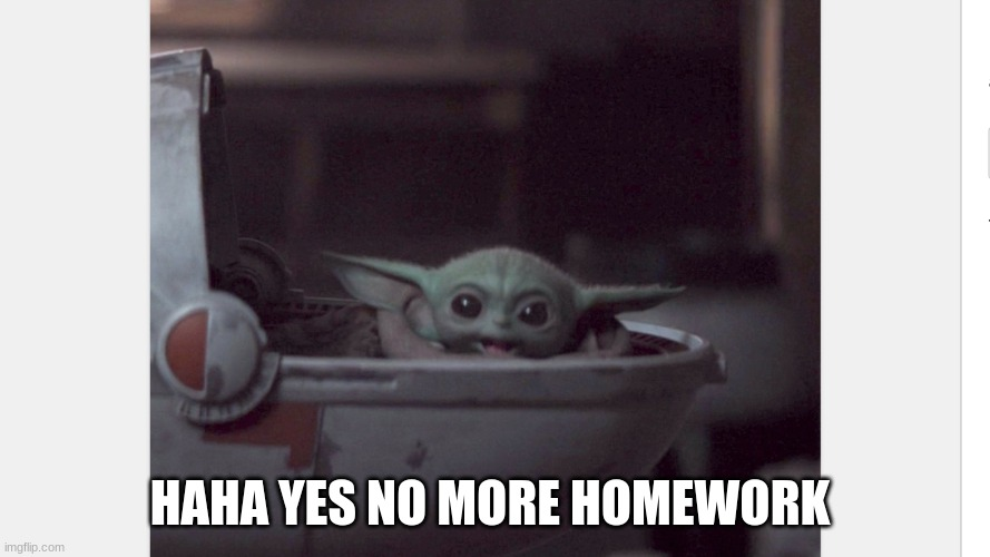 No more homework |  HAHA YES NO MORE HOMEWORK | image tagged in excited baby yoda | made w/ Imgflip meme maker