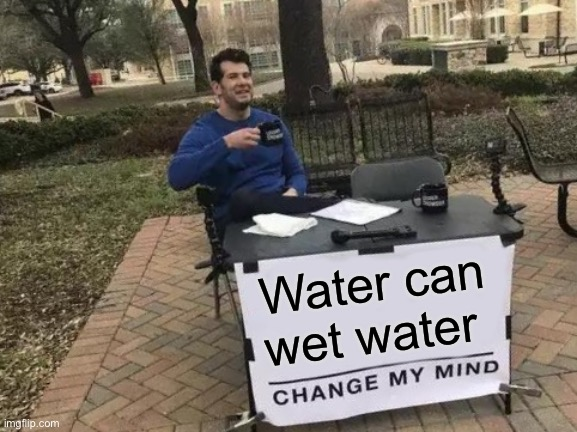 Change My Mind Meme |  Water can wet water | image tagged in memes,change my mind | made w/ Imgflip meme maker