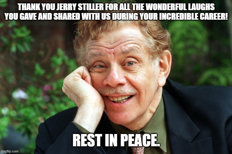 Thank you Jerry Stiller. |  THANK YOU JERRY STILLER FOR ALL THE WONDERFUL LAUGHS YOU GAVE AND SHARED WITH US DURING YOUR INCREDIBLE CAREER! REST IN PEACE. | image tagged in actor | made w/ Imgflip meme maker