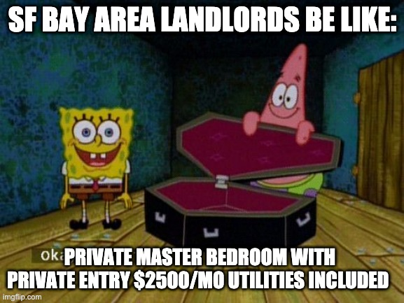 Bay Area rent |  SF BAY AREA LANDLORDS BE LIKE:; PRIVATE MASTER BEDROOM WITH PRIVATE ENTRY $2500/MO UTILITIES INCLUDED | image tagged in master bedroom,bay area rent,high rent,sf bay area,apartment,landlord | made w/ Imgflip meme maker