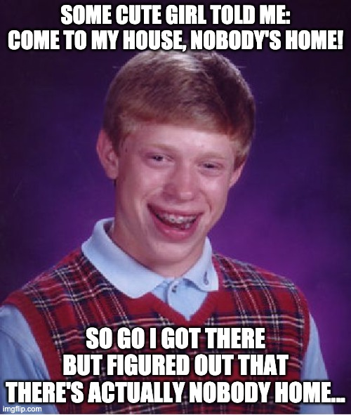 Bad Luck Brian |  SOME CUTE GIRL TOLD ME: COME TO MY HOUSE, NOBODY'S HOME! SO GO I GOT THERE BUT FIGURED OUT THAT THERE'S ACTUALLY NOBODY HOME... | image tagged in memes,bad luck brian | made w/ Imgflip meme maker