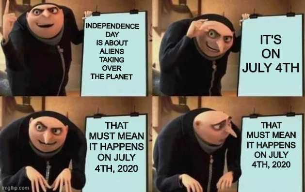 THE END IS NIGH |  INDEPENDENCE DAY IS ABOUT ALIENS TAKING OVER THE PLANET; IT'S ON JULY 4TH; THAT MUST MEAN IT HAPPENS ON JULY 4TH, 2020; THAT MUST MEAN IT HAPPENS ON JULY 4TH, 2020 | image tagged in gru's plan | made w/ Imgflip meme maker