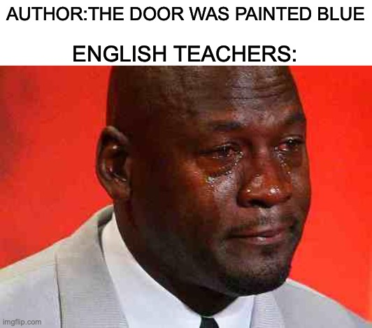 crying michael jordan |  AUTHOR:THE DOOR WAS PAINTED BLUE; ENGLISH TEACHERS: | image tagged in crying michael jordan | made w/ Imgflip meme maker