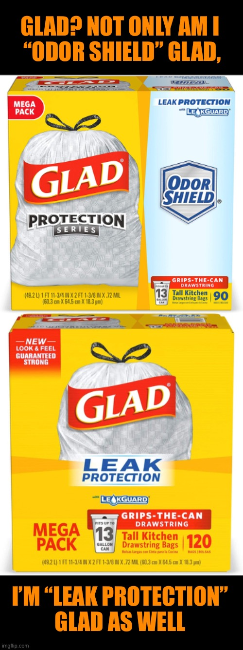 "GLAD? NOT ONLY AM I  ""ODOR SHIELD"" GLAD, I'M ""LEAK PROTECTION""  GLAD AS WELL 