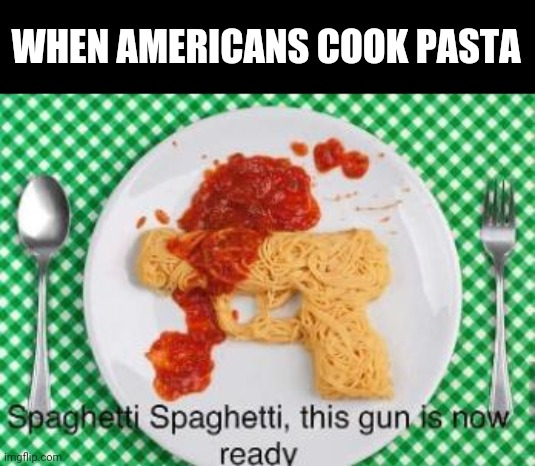 Pasta Gun |  WHEN AMERICANS COOK PASTA | image tagged in memes,pasta,guns,murica | made w/ Imgflip meme maker