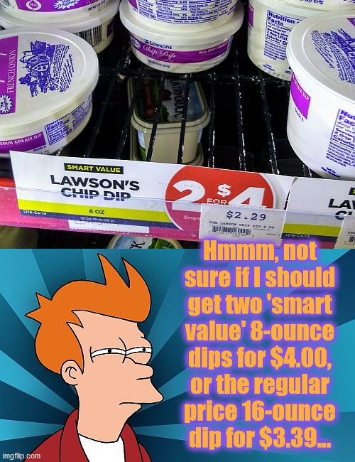Hmmm, not sure if I should get two 'smart value' 8-ounce dips for $4.00, or the regular price 16-ounce dip for $3.39... | image tagged in fry,not sure,value | made w/ Imgflip meme maker