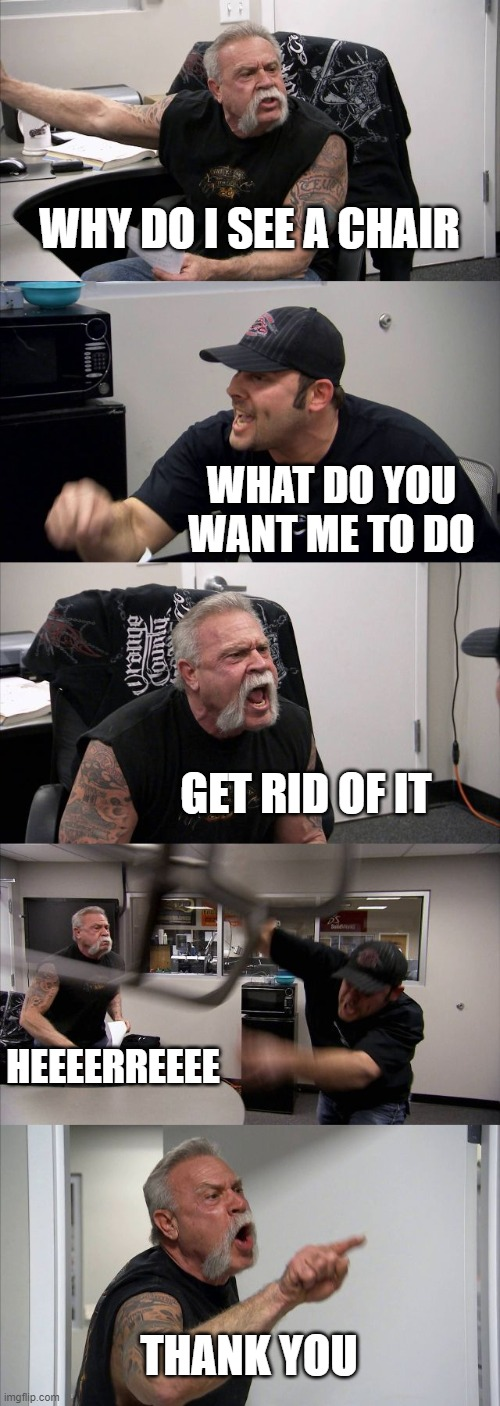 aca |  WHY DO I SEE A CHAIR; WHAT DO YOU WANT ME TO DO; GET RID OF IT; HEEEERREEEE; THANK YOU | image tagged in memes,american chopper argument | made w/ Imgflip meme maker
