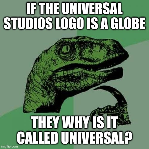 HMMMM |  IF THE UNIVERSAL STUDIOS LOGO IS A GLOBE; THEY WHY IS IT CALLED UNIVERSAL? | image tagged in memes,philosoraptor | made w/ Imgflip meme maker