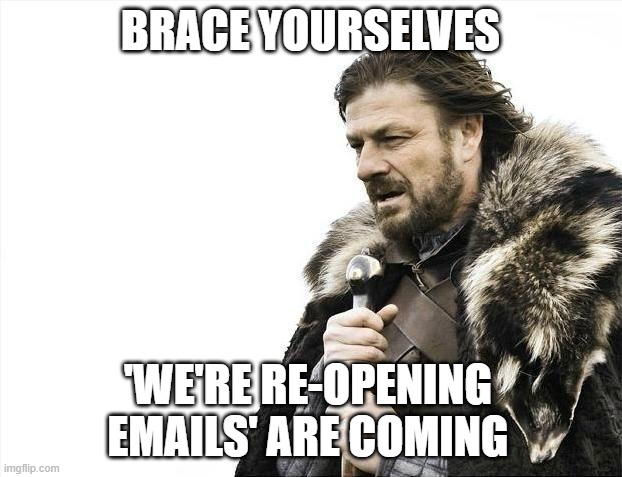 Brace Yourselves X is Coming |  BRACE YOURSELVES; 'WE'RE RE-OPENING EMAILS' ARE COMING | image tagged in memes,brace yourselves x is coming,AdviceAnimals | made w/ Imgflip meme maker