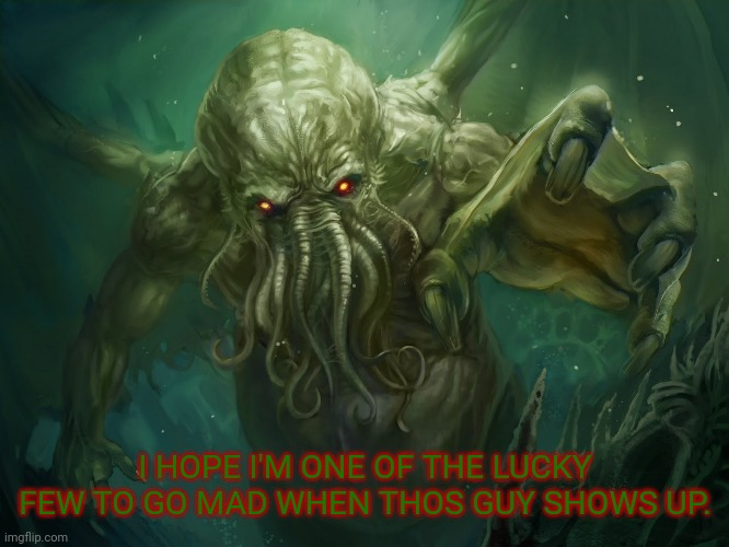 Cthulhu |  I HOPE I'M ONE OF THE LUCKY FEW TO GO MAD WHEN THOS GUY SHOWS UP. | image tagged in cthulhu | made w/ Imgflip meme maker