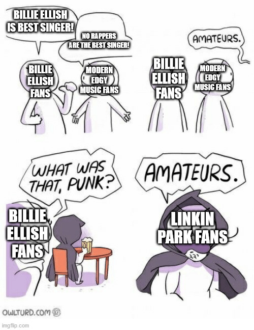 Linkin park is best. |  BILLIE ELLISH IS BEST SINGER! NO RAPPERS ARE THE BEST SINGER! MODERN EDGY MUSIC FANS; MODERN EDGY MUSIC FANS; BILLIE ELLISH FANS; BILLIE ELLISH FANS; LINKIN PARK FANS; BILLIE ELLISH FANS | image tagged in amateurs,linkin park,billie eilish,rappers | made w/ Imgflip meme maker