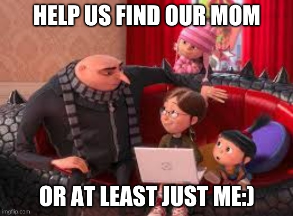 I have a sneaking suspicion my dad needs someone... |  HELP US FIND OUR MOM; OR AT LEAST JUST ME:) | image tagged in wawawooba's girls | made w/ Imgflip meme maker