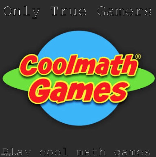 True gamers |  Only True Gamers; Play cool math games | image tagged in funny,memes,funny memes,video games,covid-19,coronavirus | made w/ Imgflip meme maker
