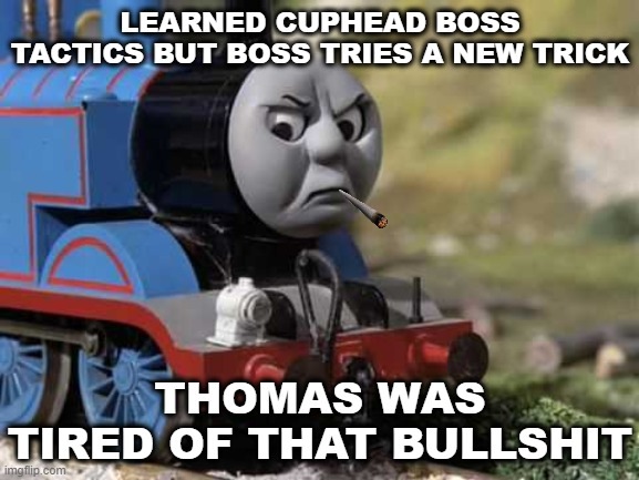 Cuphead bosses are creative |  LEARNED CUPHEAD BOSS TACTICS BUT BOSS TRIES A NEW TRICK; THOMAS WAS TIRED OF THAT BULLSHIT | image tagged in angry thomas,cuphead,gaming | made w/ Imgflip meme maker