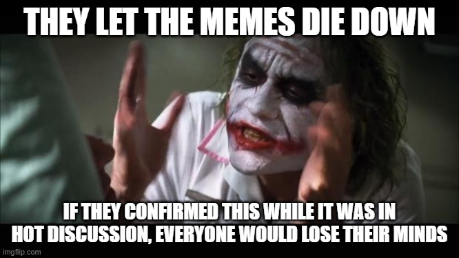 And everybody loses their minds Meme | THEY LET THE MEMES DIE DOWN IF THEY CONFIRMED THIS WHILE IT WAS IN HOT DISCUSSION, EVERYONE WOULD LOSE THEIR MINDS | image tagged in memes,and everybody loses their minds | made w/ Imgflip meme maker