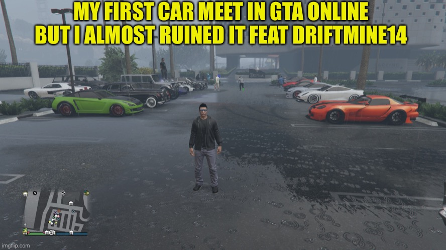 GTA online car meet |  MY FIRST CAR MEET IN GTA ONLINE BUT I ALMOST RUINED IT FEAT DRIFTMINE14 | image tagged in gta online,car meme,car meet,cars,memes | made w/ Imgflip meme maker