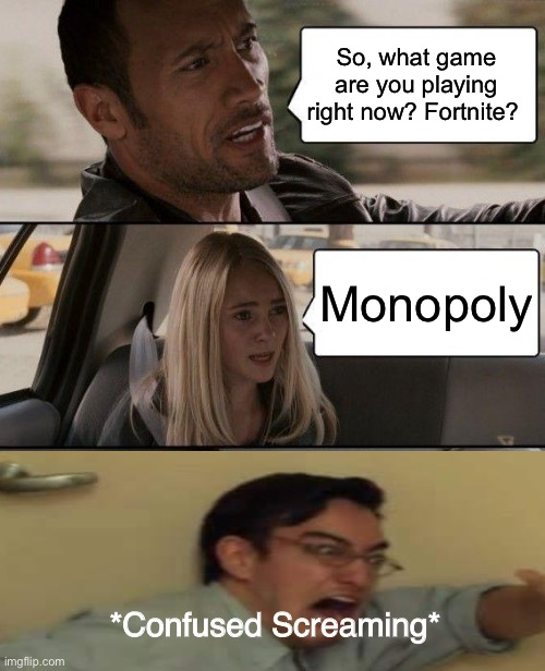 What game are you playing? |  So, what game are you playing right now? Fortnite? Monopoly; *Confused Screaming* | image tagged in memes,the rock driving,confused screaming,gaming,video game,fortnite | made w/ Imgflip meme maker