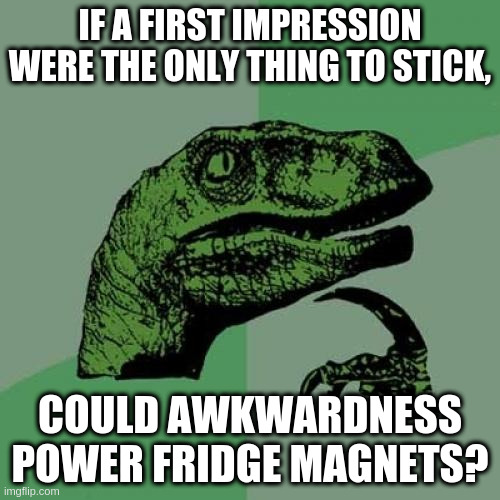 Philosoraptor - Sticky Subject |  IF A FIRST IMPRESSION WERE THE ONLY THING TO STICK, COULD AWKWARDNESS POWER FRIDGE MAGNETS? | image tagged in memes,philosoraptor | made w/ Imgflip meme maker