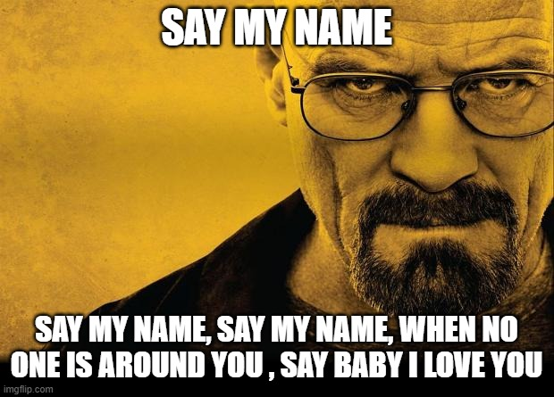 Heisenberg Say My Name |  SAY MY NAME; SAY MY NAME, SAY MY NAME, WHEN NO ONE IS AROUND YOU , SAY BABY I LOVE YOU | image tagged in breaking bad,destinies child,heisenberg | made w/ Imgflip meme maker