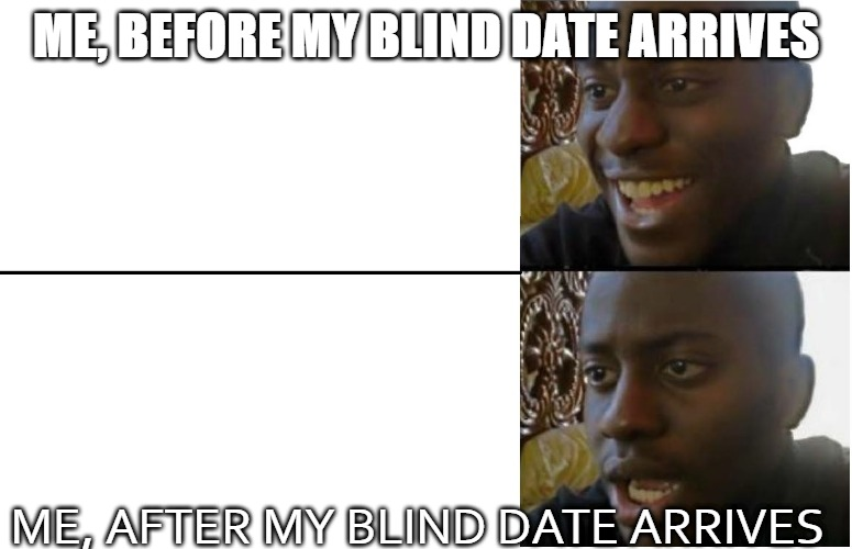 Disappointed Black Guy |  ME, BEFORE MY BLIND DATE ARRIVES; ME, AFTER MY BLIND DATE ARRIVES | image tagged in disappointed black guy | made w/ Imgflip meme maker
