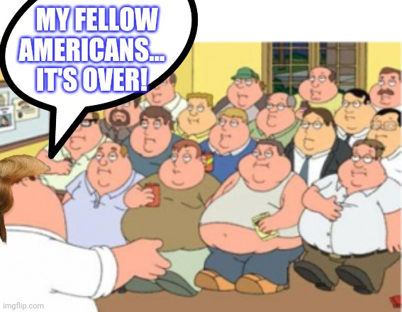 MY FELLOW AMERICANS... IT'S OVER! | made w/ Imgflip meme maker