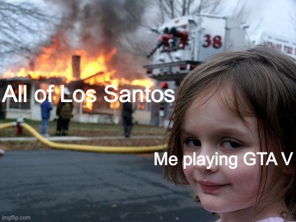 Disaster Girl |  All of Los Santos; Me playing GTA V | image tagged in memes,disaster girl,gta,grand theft auto,gta v,gta online | made w/ Imgflip meme maker
