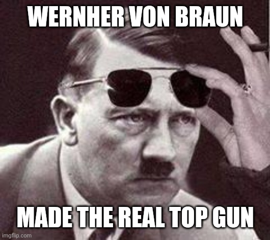 Wernher von Braun made the real Top Gun | WERNHER VON BRAUN MADE THE REAL TOP GUN | image tagged in hitler sunglasses,hitler,wernher von braun,top gun,sunglasses | made w/ Imgflip meme maker