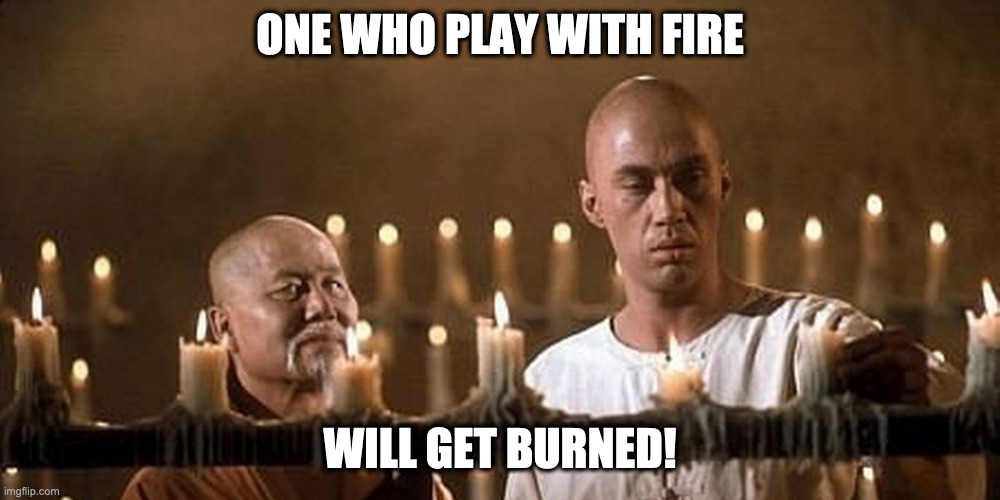Kung fu |  ONE WHO PLAY WITH FIRE; WILL GET BURNED! | image tagged in kung fu | made w/ Imgflip meme maker
