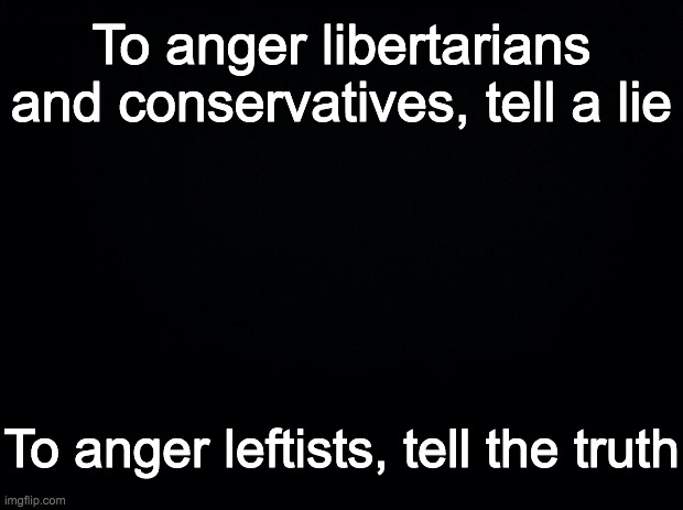 Try testing this out in real life |  To anger libertarians and conservatives, tell a lie; To anger leftists, tell the truth | image tagged in funny,memes,politics,libertarianism | made w/ Imgflip meme maker