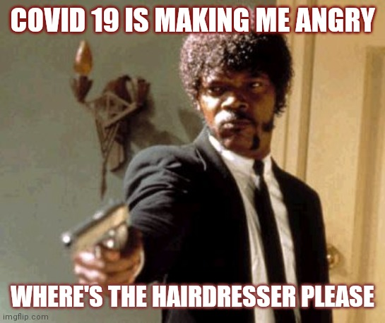 Say That Again I Dare You |  COVID 19 IS MAKING ME ANGRY; WHERE'S THE HAIRDRESSER PLEASE | image tagged in memes,say that again i dare you,hairstyle,hairdresser,coronavirus | made w/ Imgflip meme maker