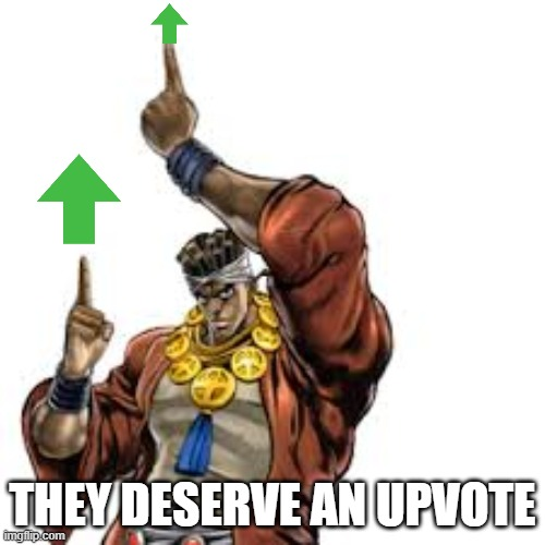 Seriously, they deserve it |  THEY DESERVE AN UPVOTE | image tagged in jojo,upvote | made w/ Imgflip meme maker