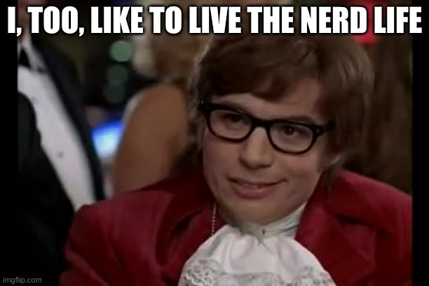 What are y'all nerdy about? |  I, TOO, LIKE TO LIVE THE NERD LIFE | image tagged in memes,i too like to live dangerously | made w/ Imgflip meme maker