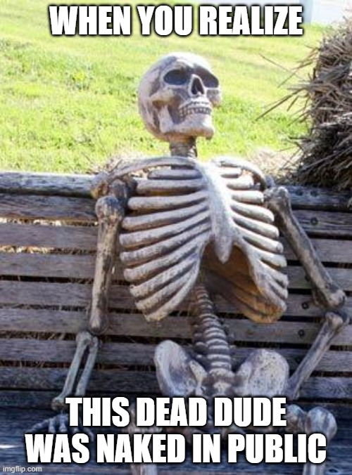 Clothes don't decay so fast |  WHEN YOU REALIZE; THIS DEAD DUDE WAS NAKED IN PUBLIC | image tagged in memes,waiting skeleton,naked,public,dead | made w/ Imgflip meme maker