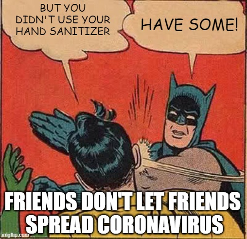 Batman is the giving kind |  BUT YOU DIDN'T USE YOUR HAND SANITIZER; HAVE SOME! FRIENDS DON'T LET FRIENDS  SPREAD CORONAVIRUS | image tagged in memes,batman slapping robin,coronavirus,hand sanitizer | made w/ Imgflip meme maker