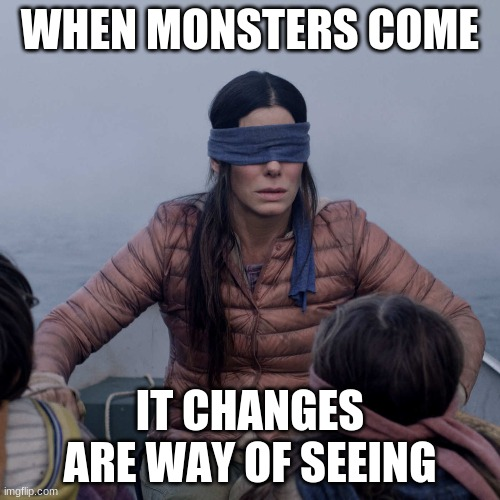 By:ISIAH DAHL |  WHEN MONSTERS COME; IT CHANGES ARE WAY OF SEEING | image tagged in memes,bird box | made w/ Imgflip meme maker