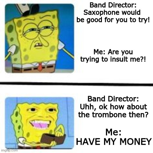 Wrong instrument! |  Band Director: Saxophone would  be good for you to try! Me: Are you trying to insult me?! Band Director: Uhh, ok how about the trombone then? Me: HAVE MY MONEY | image tagged in funny,spongebob,band,instruments,trombone | made w/ Imgflip meme maker