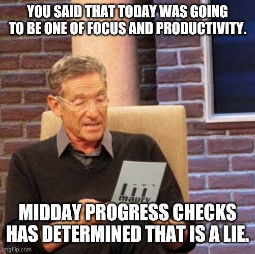 Productivity fail |  YOU SAID THAT TODAY WAS GOING TO BE ONE OF FOCUS AND PRODUCTIVITY. MIDDAY PROGRESS CHECKS HAS DETERMINED THAT IS A LIE. | image tagged in memes,maury lie detector | made w/ Imgflip meme maker