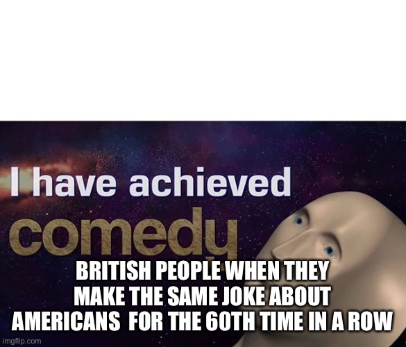 I have achieved COMEDY |  BRITISH PEOPLE WHEN THEY MAKE THE SAME JOKE ABOUT AMERICANS  FOR THE 60TH TIME IN A ROW | image tagged in i have achieved comedy | made w/ Imgflip meme maker