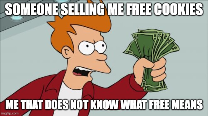 Free cookies |  SOMEONE SELLING ME FREE COOKIES; ME THAT DOES NOT KNOW WHAT FREE MEANS | image tagged in memes,shut up and take my money fry | made w/ Imgflip meme maker