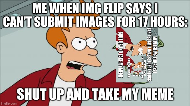Shut Up And Take My Money Fry |  ME WHEN IMG FLIP SAYS I CAN'T SUBMIT IMAGES FOR 17 HOURS:; SHUT UP AND TAKE MY MEME | image tagged in memes,shut up and take my money fry | made w/ Imgflip meme maker