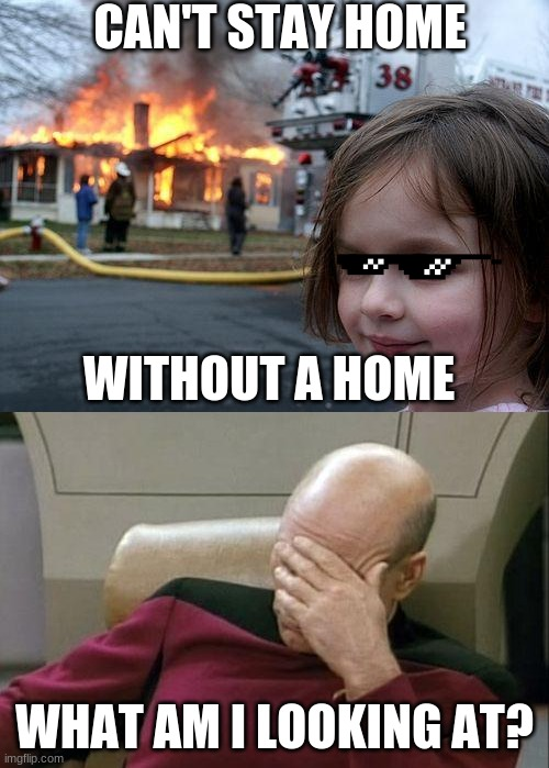 CAN'T STAY HOME; WITHOUT A HOME; WHAT AM I LOOKING AT? | image tagged in memes,disaster girl,captain picard facepalm | made w/ Imgflip meme maker