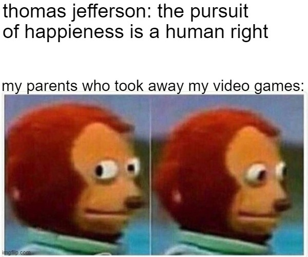 i'm just gonna pretend I didn't see that |  thomas jefferson: the pursuit of happieness is a human right; my parents who took away my video games: | image tagged in memes,monkey puppet,lol,dank | made w/ Imgflip meme maker