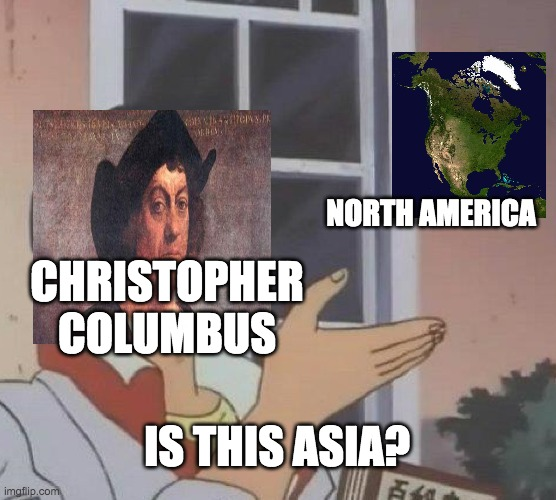 Is This A Pigeon |  NORTH AMERICA; CHRISTOPHER COLUMBUS; IS THIS ASIA? | image tagged in memes,is this a pigeon | made w/ Imgflip meme maker