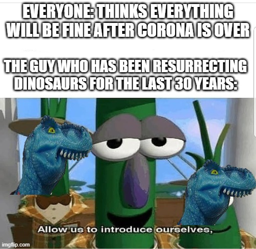 uh oh |  EVERYONE: THINKS EVERYTHING WILL BE FINE AFTER CORONA IS OVER; THE GUY WHO HAS BEEN RESURRECTING DINOSAURS FOR THE LAST 30 YEARS: | image tagged in allow us to introduce ourselves,dinosaurs,apocalypse,coronavirus,funny,memes | made w/ Imgflip meme maker