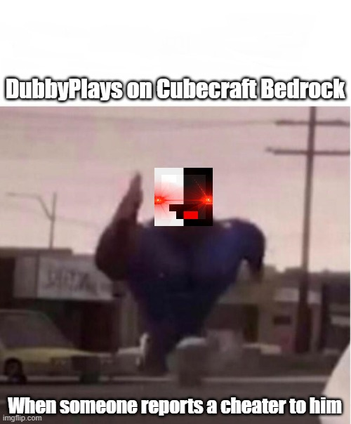 DubbyPlays on Cubecraft Bedrock when someone reports a cheater to him |  DubbyPlays on Cubecraft Bedrock; When someone reports a cheater to him | image tagged in officer earl running,dubbyplays,cubecraft | made w/ Imgflip meme maker