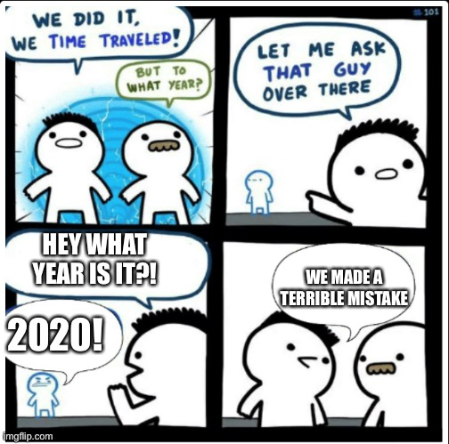 Time travel | HEY WHAT YEAR IS IT?! 2020! WE MADE A TERRIBLE MISTAKE | image tagged in time travel | made w/ Imgflip meme maker