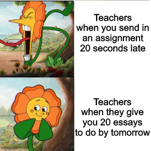 Online school is bad |  Teachers when you send in an assignment 20 seconds late; Teachers when they give you 20 essays to do by tomorrow | image tagged in cuphead flower,school,memes,funny,online school | made w/ Imgflip meme maker