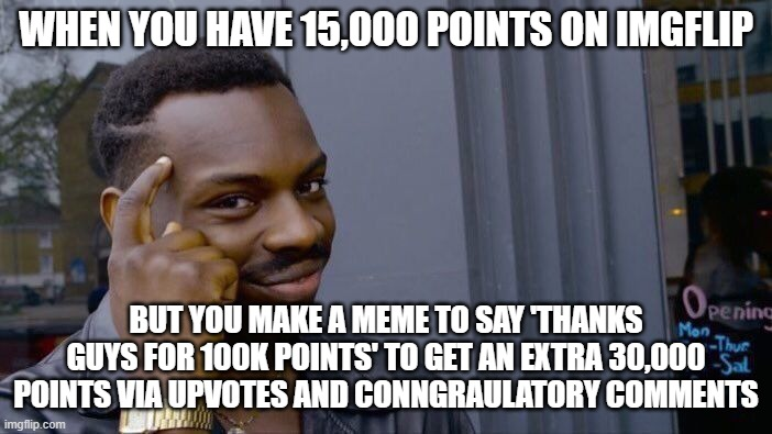 [Insert Smart Title] |  WHEN YOU HAVE 15,000 POINTS ON IMGFLIP; BUT YOU MAKE A MEME TO SAY 'THANKS GUYS FOR 100K POINTS' TO GET AN EXTRA 30,000 POINTS VIA UPVOTES AND CONGRATULATORY COMMENTS | image tagged in memes,roll safe think about it,funny,upvote,meme,funny meme | made w/ Imgflip meme maker