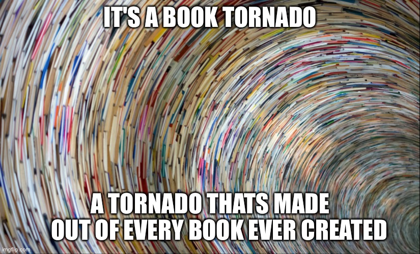 Book Whirlwind |  IT'S A BOOK TORNADO; A TORNADO THATS MADE      OUT OF EVERY BOOK EVER CREATED | image tagged in book whirlwind | made w/ Imgflip meme maker